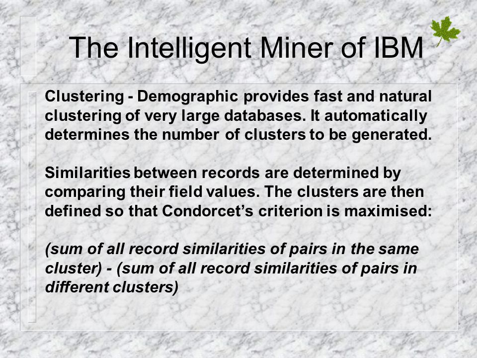 The Intelligent Miner of IBM Clustering - Demographic provides fast and natural clustering of very large databases. It automatically determines the nu
