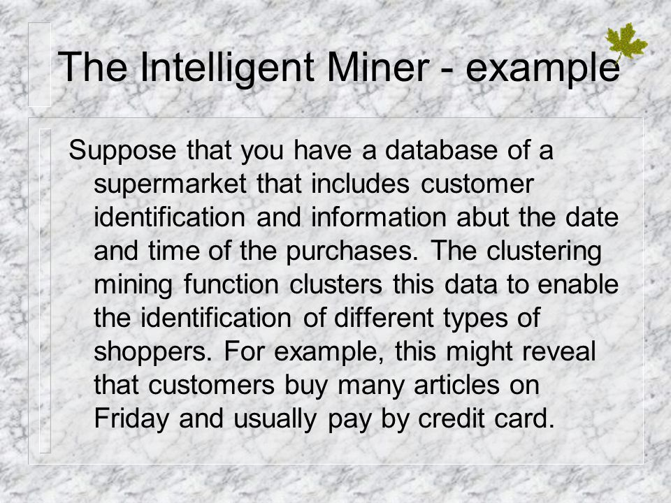 The Intelligent Miner - example Suppose that you have a database of a supermarket that includes customer identification and information abut the date