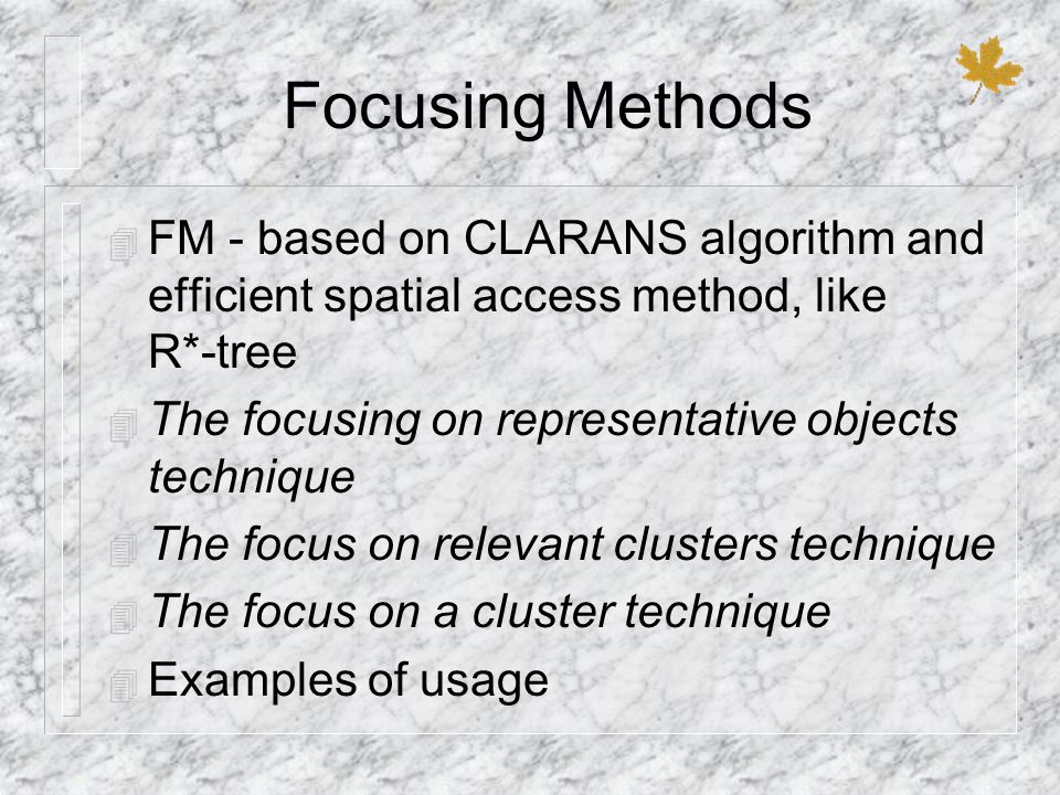 Focusing Methods 4 FM - based on CLARANS algorithm and efficient spatial access method, like R*-tree 4 The focusing on representative objects techniqu