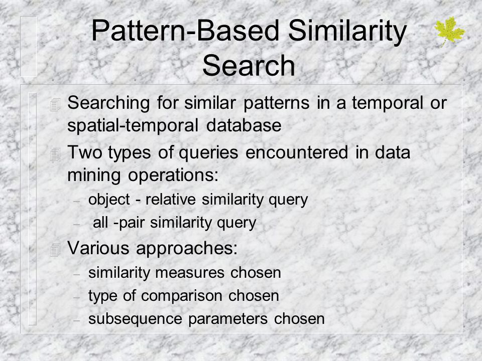 Pattern-Based Similarity Search 4 Searching for similar patterns in a temporal or spatial-temporal database 4 Two types of queries encountered in data