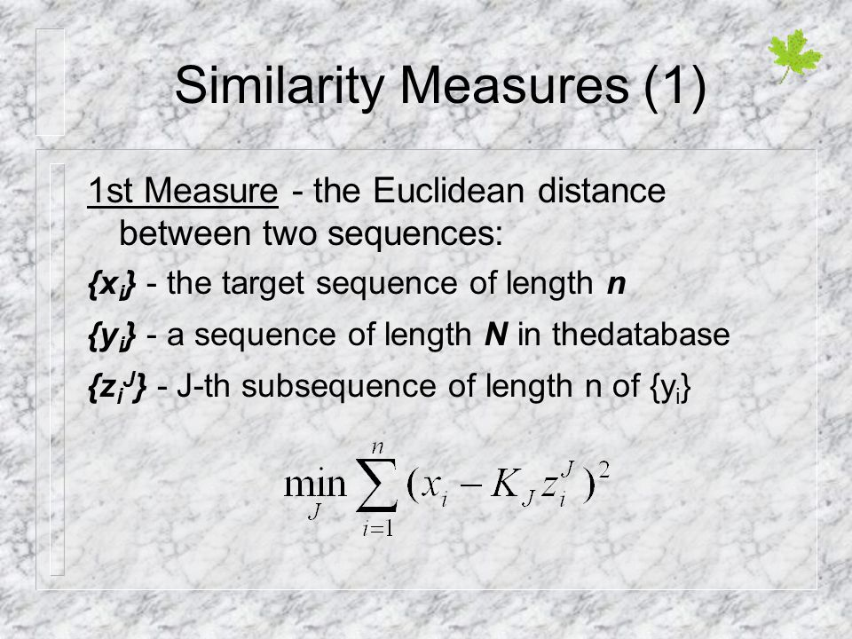 Similarity Measures (1) 1st Measure - the Euclidean distance between two sequences: {x i } - the target sequence of length n {y i } - a sequence of length N in thedatabase {z i J } - J-th subsequence of length n of {y i }