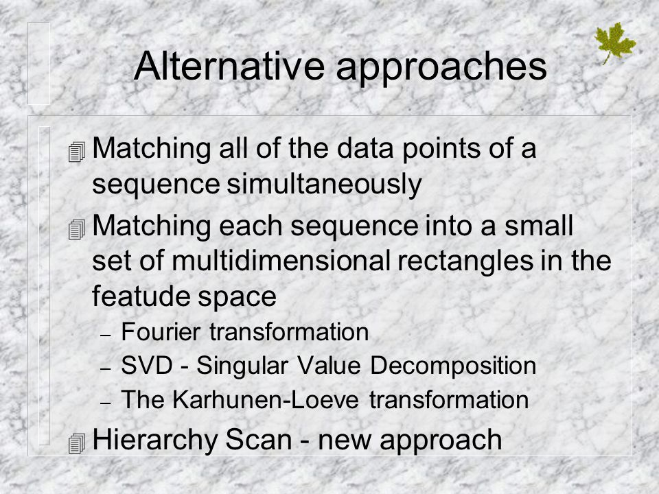Alternative approaches 4 Matching all of the data points of a sequence simultaneously 4 Matching each sequence into a small set of multidimensional rectangles in the featude space – Fourier transformation – SVD - Singular Value Decomposition – The Karhunen-Loeve transformation 4 Hierarchy Scan - new approach