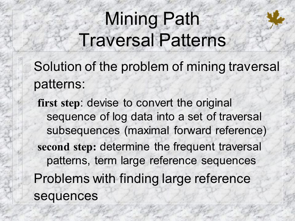 Mining Path Traversal Patterns 4 Solution of the problem of mining traversal patterns: first step: devise to convert the original sequence of log data