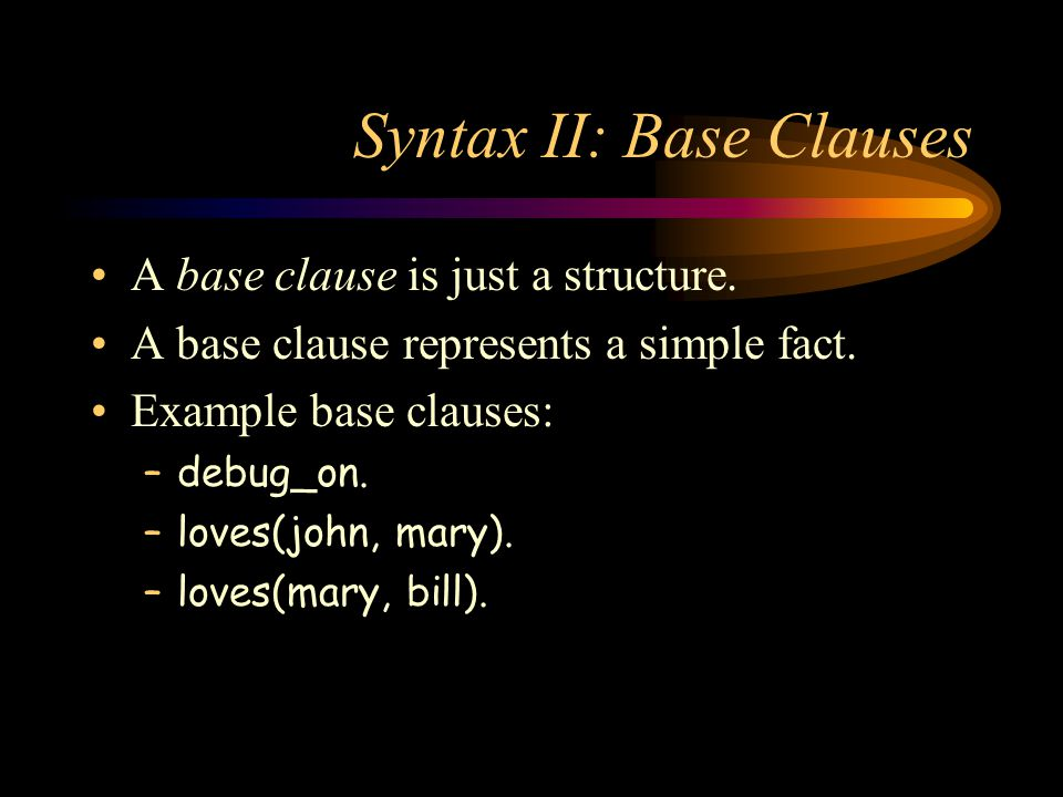 Syntax II: Base Clauses A base clause is just a structure. A base clause represents a simple fact. Example base clauses: –debug_on. –loves(john, mary)