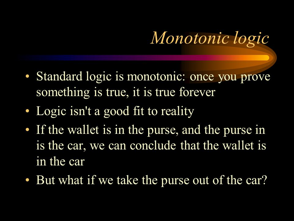 Monotonic logic Standard logic is monotonic: once you prove something is true, it is true forever Logic isn't a good fit to reality If the wallet is i