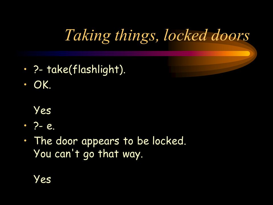Taking things, locked doors ?- take(flashlight). OK. Yes ?- e. The door appears to be locked. You can't go that way. Yes