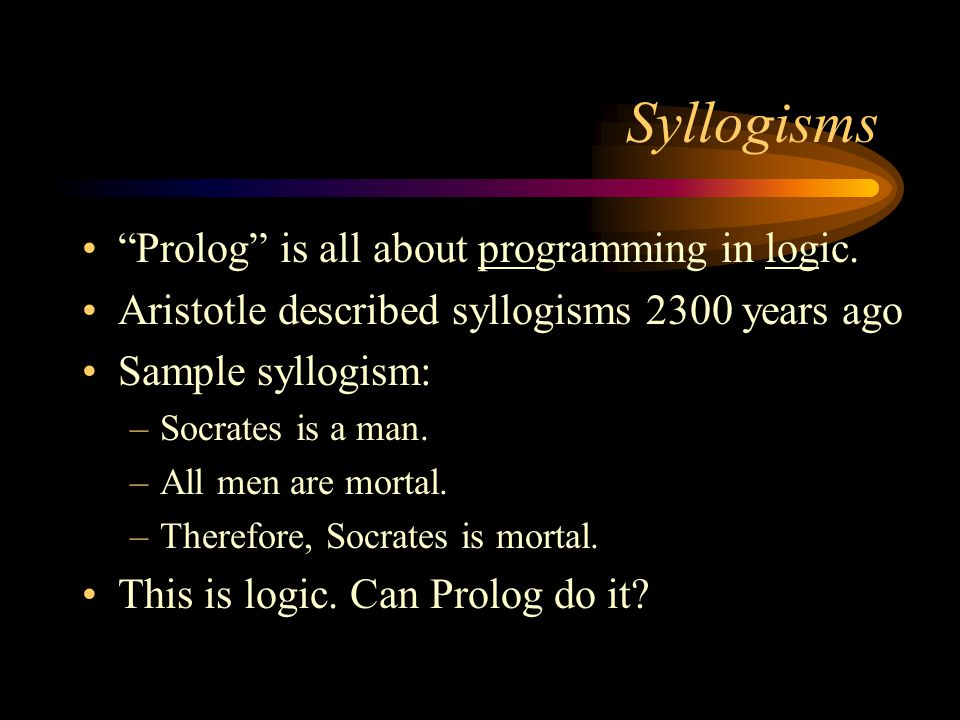 "Syllogisms ""Prolog"" is all about programming in logic. Aristotle described syllogisms 2300 years ago Sample syllogism: –Socrates is a man. –All men ar"