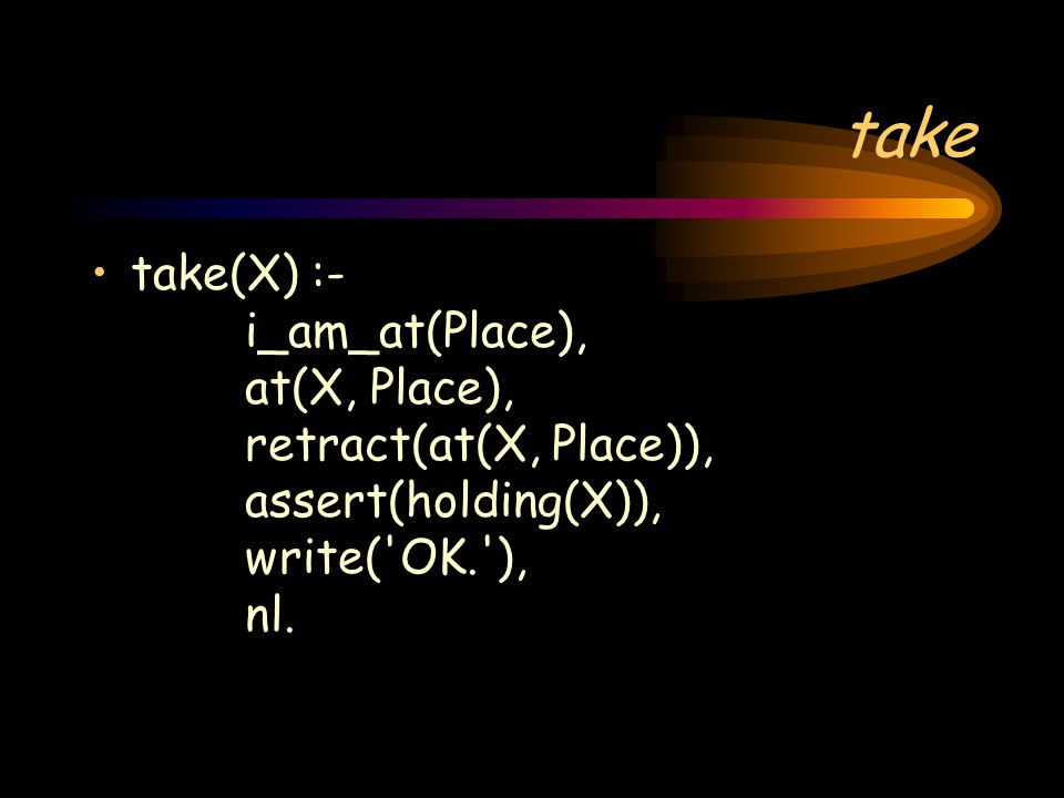 take take(X) :- i_am_at(Place), at(X, Place), retract(at(X, Place)), assert(holding(X)), write( OK. ), nl.