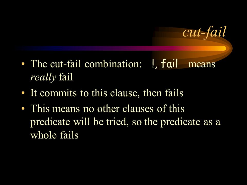 cut-fail The cut-fail combination: !, fail means really fail It commits to this clause, then fails This means no other clauses of this predicate will be tried, so the predicate as a whole fails