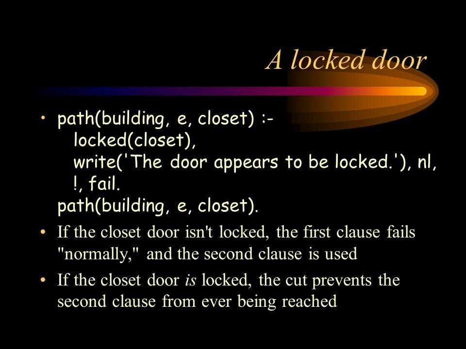 A locked door path(building, e, closet) :- locked(closet), write( The door appears to be locked. ), nl, !, fail.