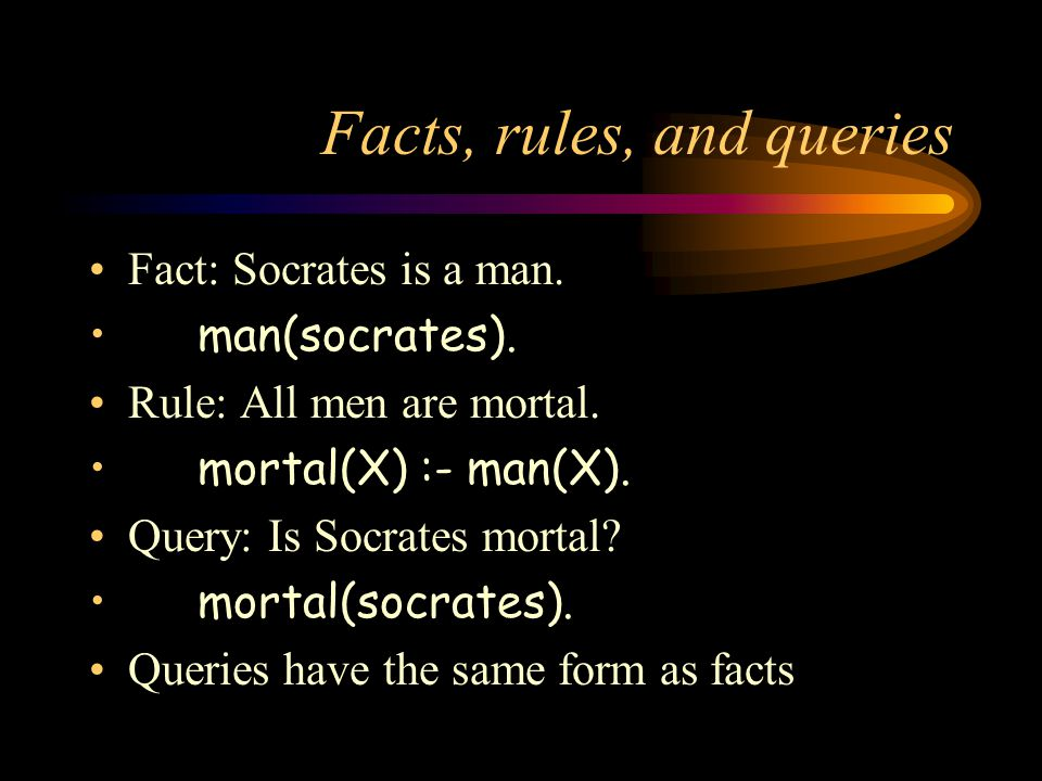 Facts, rules, and queries Fact: Socrates is a man. man(socrates). Rule: All men are mortal. mortal(X) :- man(X). Query: Is Socrates mortal? mortal(soc
