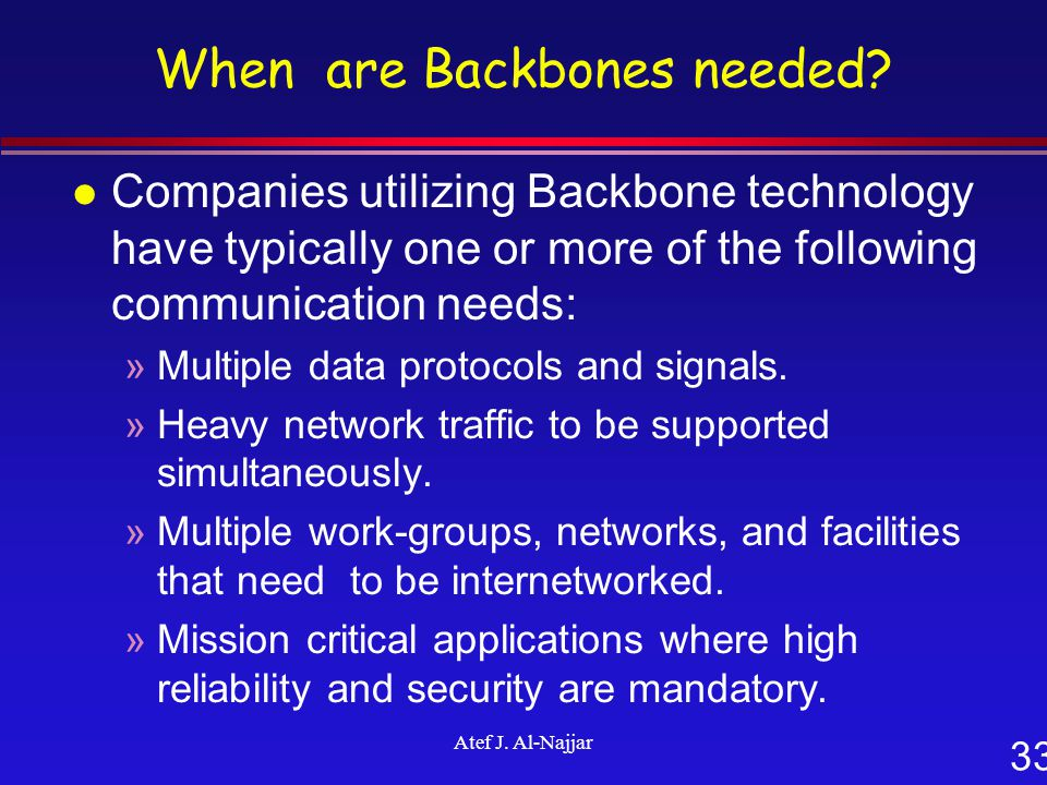 33 Atef J. Al-Najjar When are Backbones needed? l Companies utilizing Backbone technology have typically one or more of the following communication ne