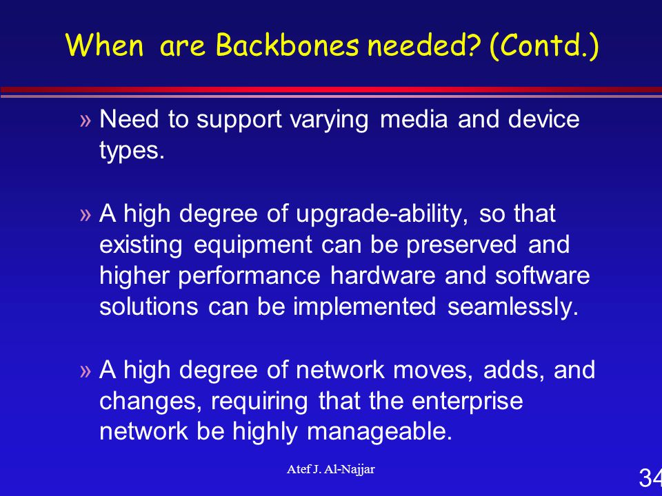 34 Atef J. Al-Najjar When are Backbones needed? (Contd.) »Need to support varying media and device types. »A high degree of upgrade-ability, so that e