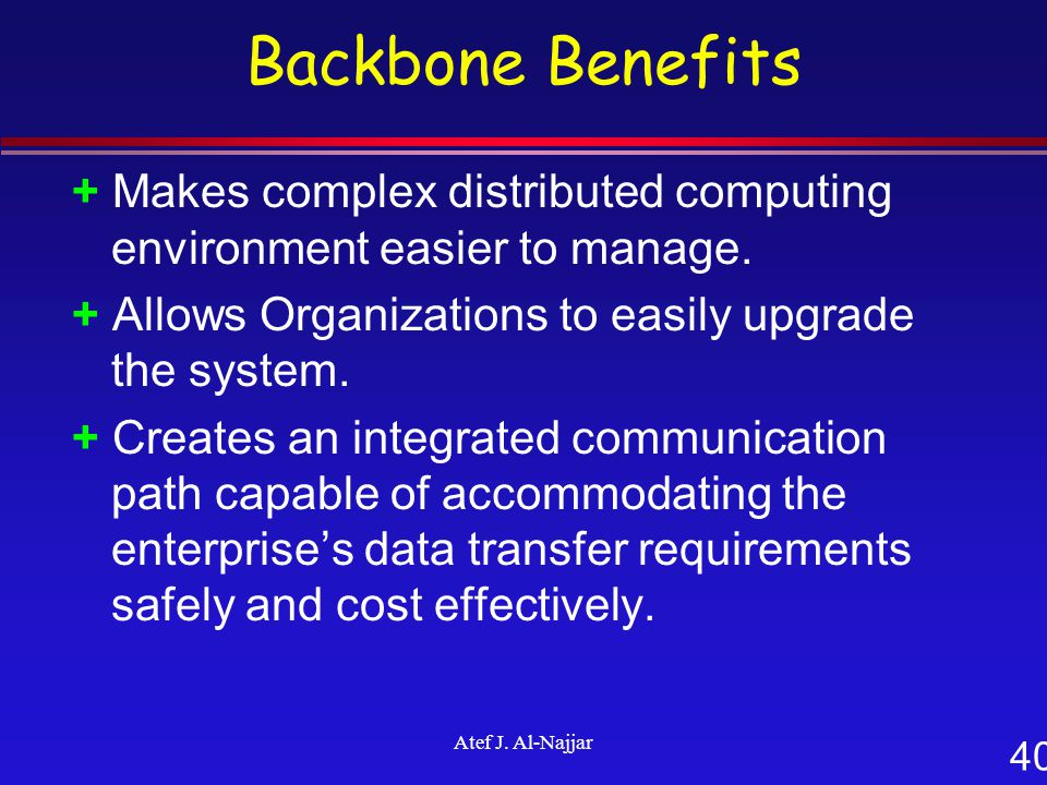 40 Atef J. Al-Najjar Backbone Benefits + Makes complex distributed computing environment easier to manage. + Allows Organizations to easily upgrade th