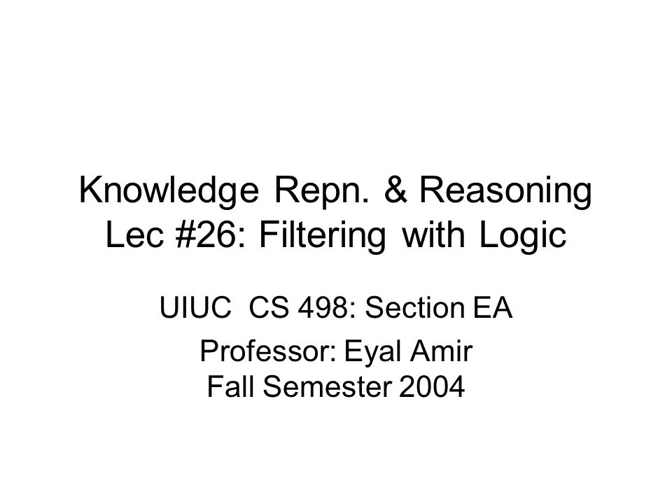 Knowledge Repn. & Reasoning Lec #26: Filtering with Logic UIUC CS 498: Section EA Professor: Eyal Amir Fall Semester 2004