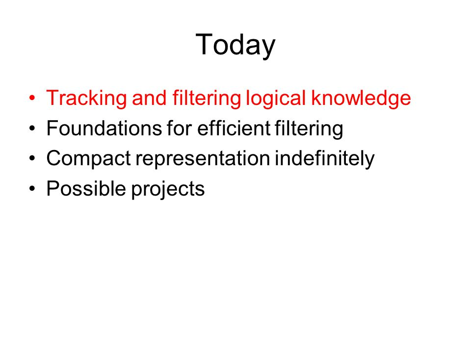 Today Tracking and filtering logical knowledge Foundations for efficient filtering Compact representation indefinitely Possible projects