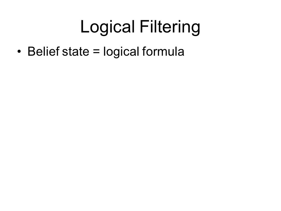 Logical Filtering Belief state = logical formula