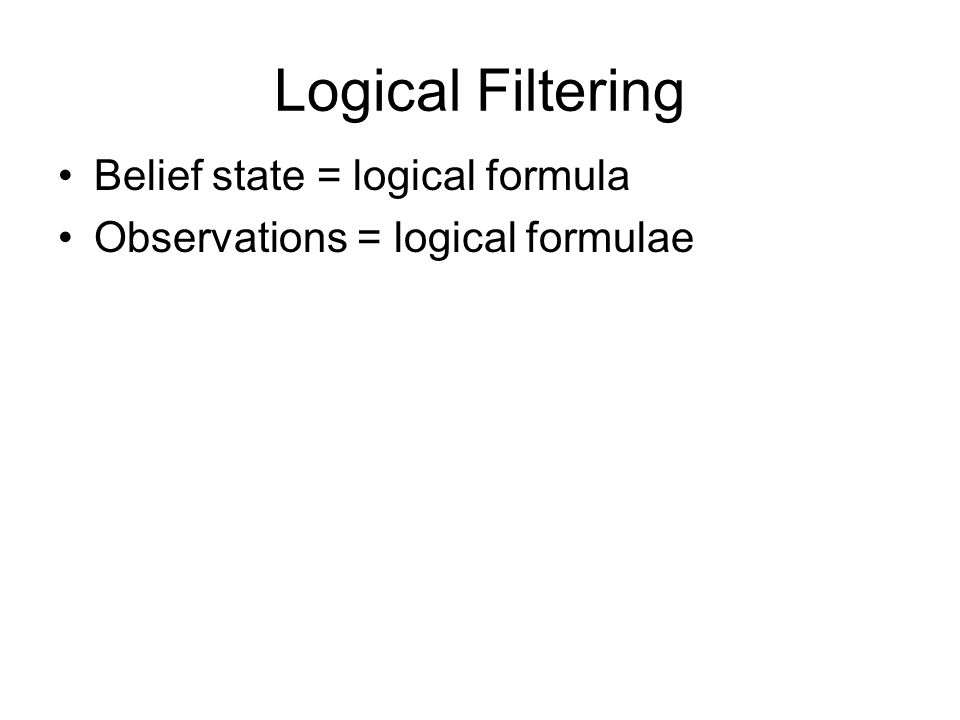 Logical Filtering Belief state = logical formula Observations = logical formulae