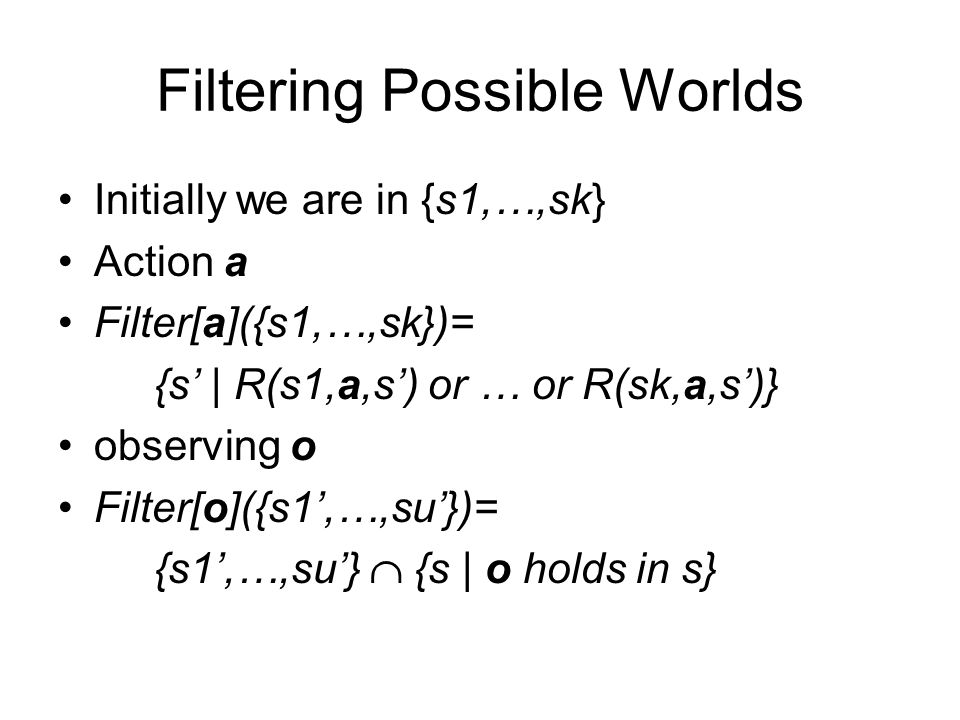 Filtering Possible Worlds Initially we are in {s1,…,sk} Action a Filter[a]({s1,…,sk})= {s' | R(s1,a,s') or … or R(sk,a,s')} observing o Filter[o]({s1'
