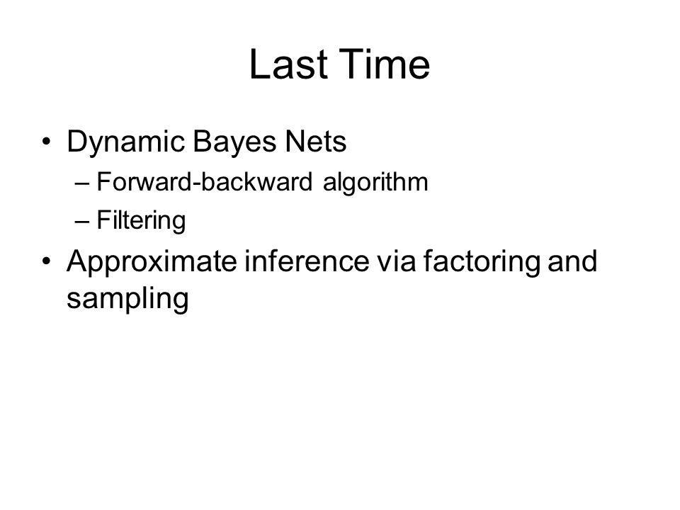 Last Time Dynamic Bayes Nets –Forward-backward algorithm –Filtering Approximate inference via factoring and sampling