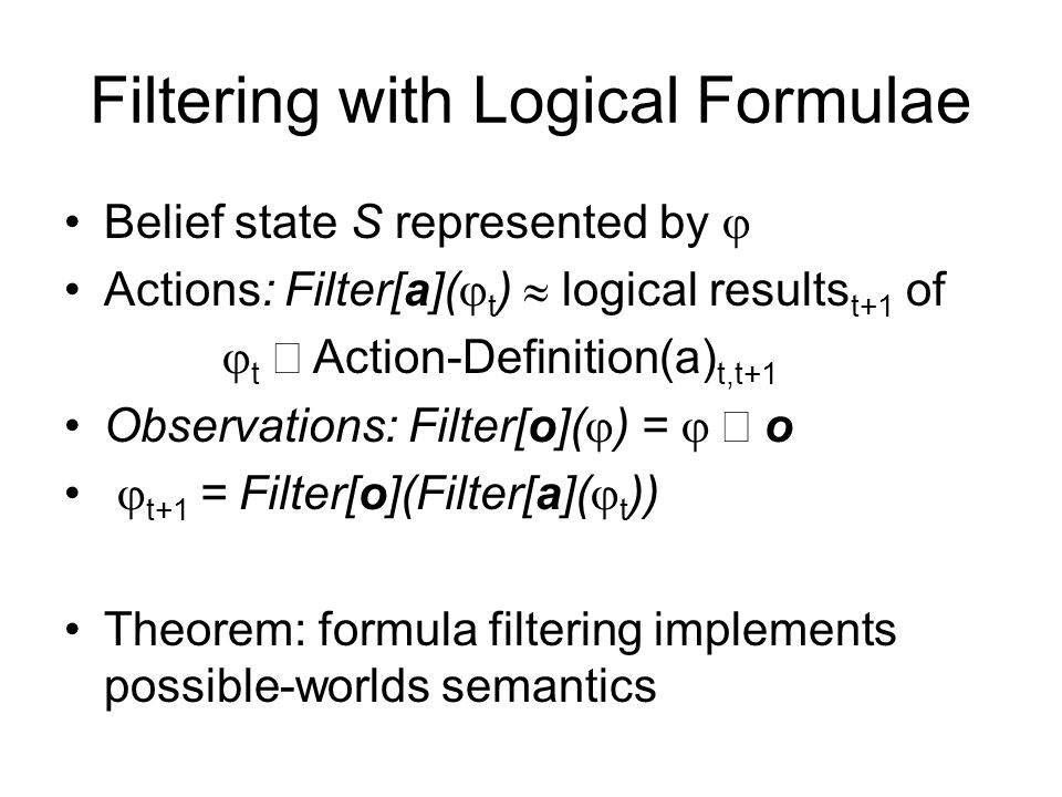 Filtering with Logical Formulae Belief state S represented by  Actions: Filter[a](  t )  logical results t+1 of  t  Action-Definition(a) t,t+1 O