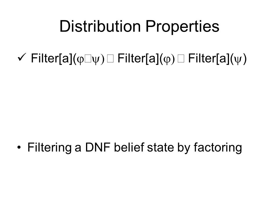 Distribution Properties Filter[a](  Filter[a](  Filter[a](  ) Filtering a DNF belief state by factoring