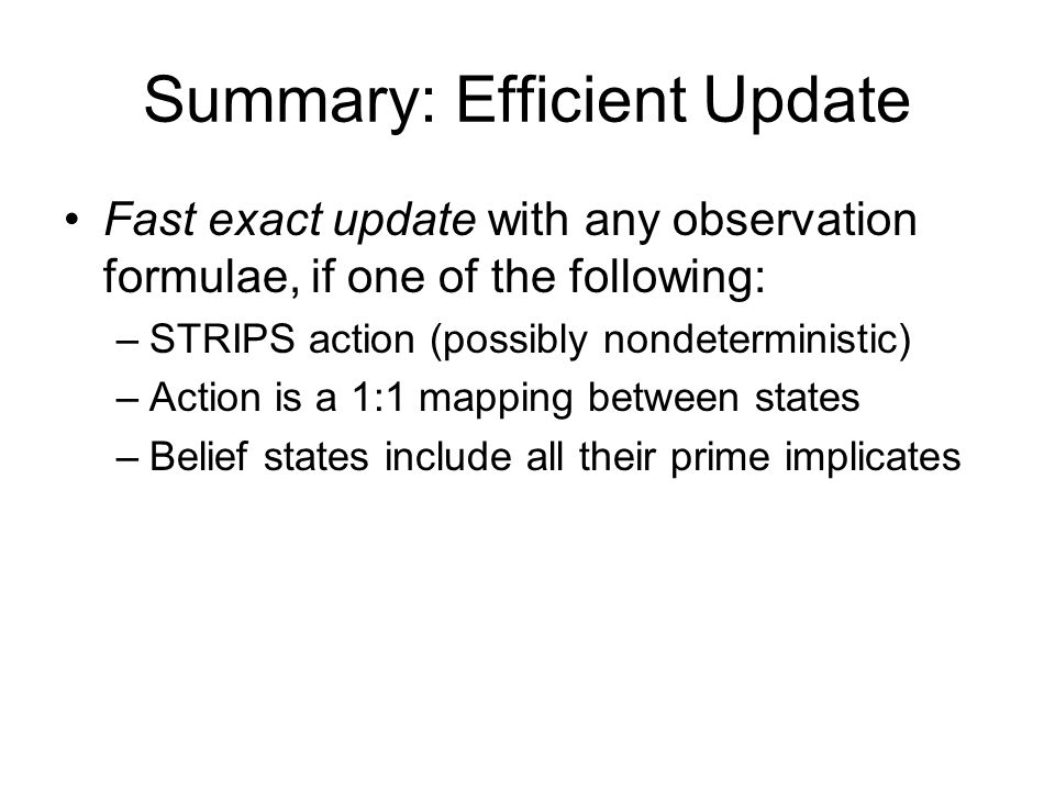 Summary: Efficient Update Fast exact update with any observation formulae, if one of the following: –STRIPS action (possibly nondeterministic) –Action