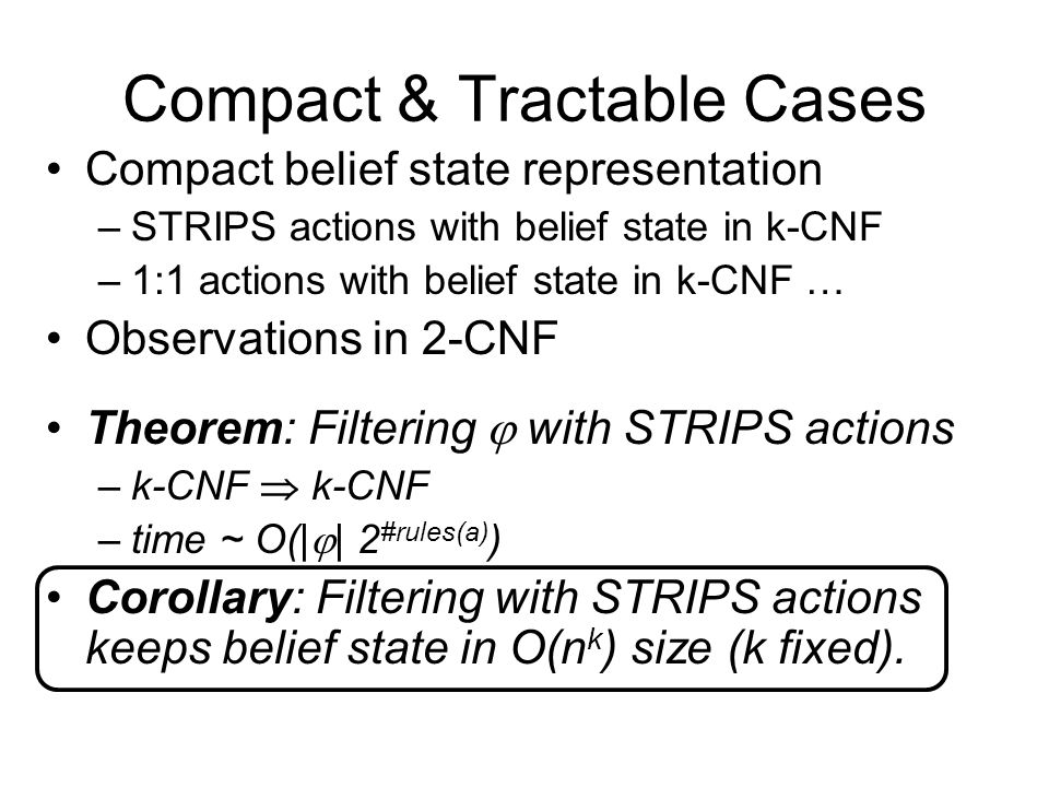 Compact & Tractable Cases Compact belief state representation –STRIPS actions with belief state in k-CNF –1:1 actions with belief state in k-CNF … Obs
