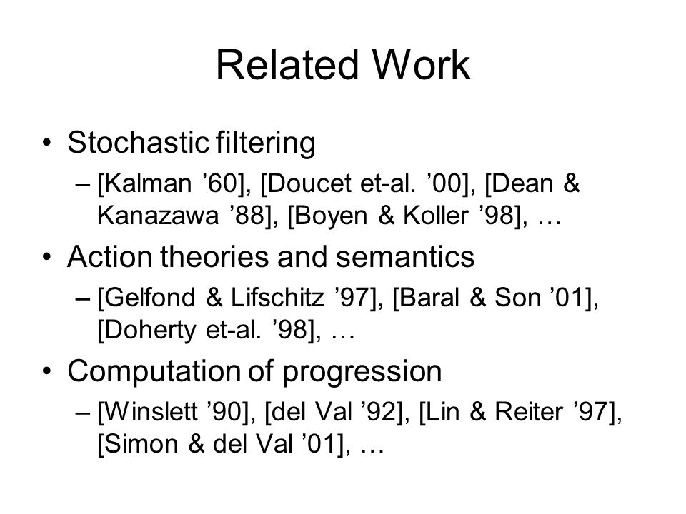 Related Work Stochastic filtering –[Kalman '60], [Doucet et-al. '00], [Dean & Kanazawa '88], [Boyen & Koller '98], … Action theories and semantics –[G