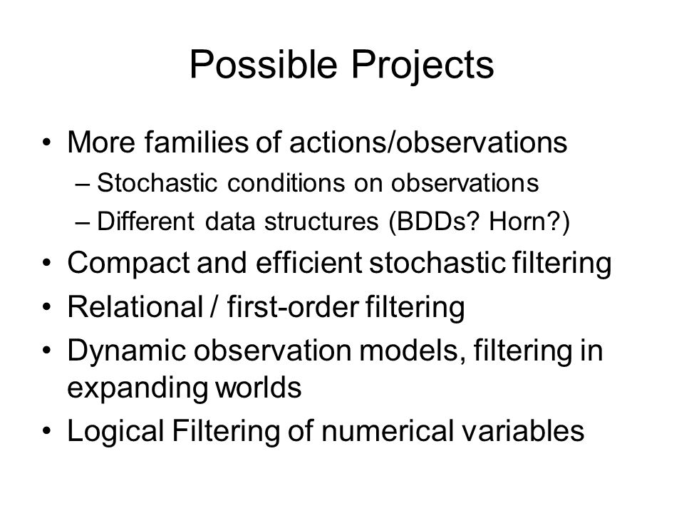 Possible Projects More families of actions/observations –Stochastic conditions on observations –Different data structures (BDDs? Horn?) Compact and ef