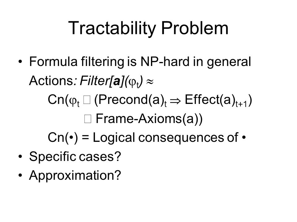 Tractability Problem Formula filtering is NP-hard in general Actions: Filter[a](  t )  Cn(  t  (Precond(a) t  Effect(a) t+1 )  Frame-Axioms(a