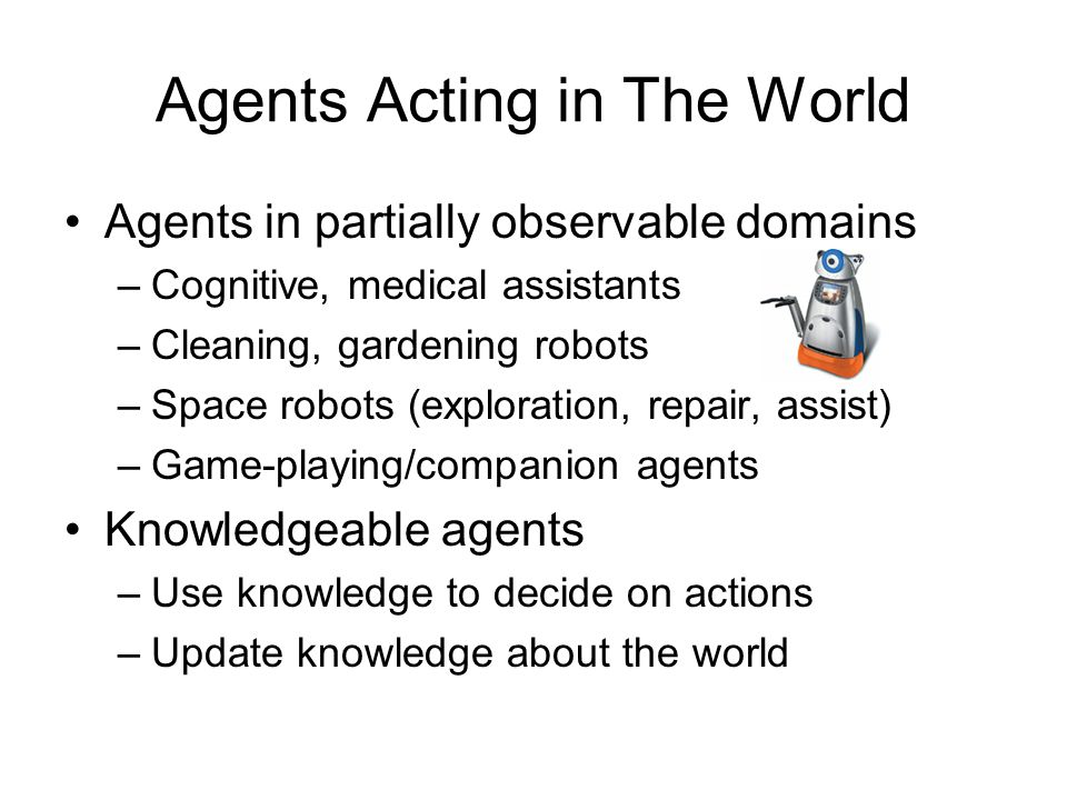 Agents Acting in The World Agents in partially observable domains –Cognitive, medical assistants –Cleaning, gardening robots –Space robots (exploratio
