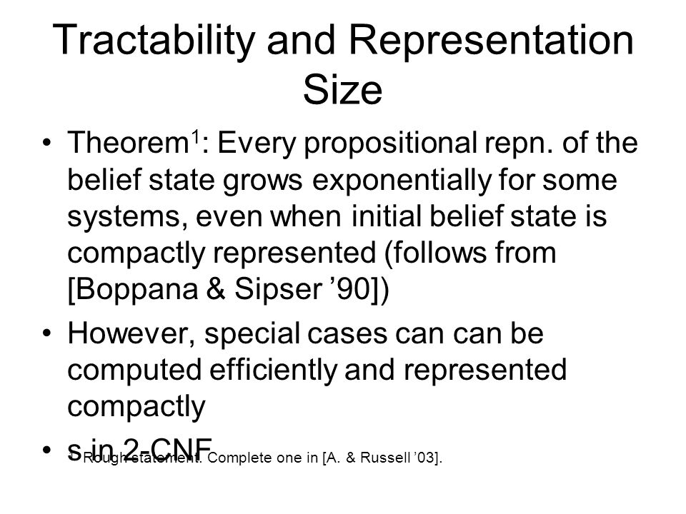 Tractability and Representation Size Theorem 1 : Every propositional repn. of the belief state grows exponentially for some systems, even when initial