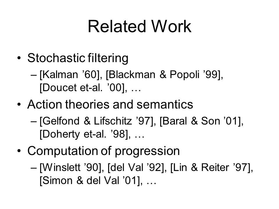Related Work Stochastic filtering –[Kalman '60], [Blackman & Popoli '99], [Doucet et-al. '00], … Action theories and semantics –[Gelfond & Lifschitz '