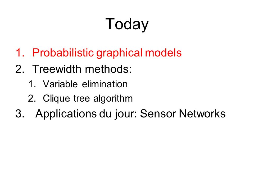 Today 1.Probabilistic graphical models 2.Treewidth methods: 1.Variable elimination 2.Clique tree algorithm 3. Applications du jour: Sensor Networks