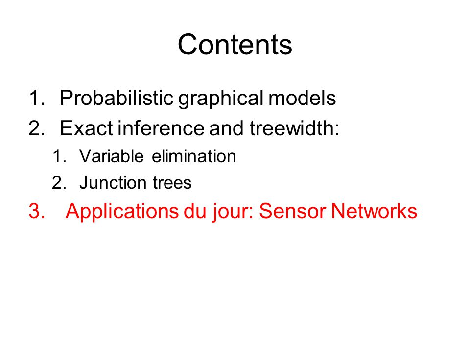 Contents 1.Probabilistic graphical models 2.Exact inference and treewidth: 1.Variable elimination 2.Junction trees 3. Applications du jour: Sensor Net