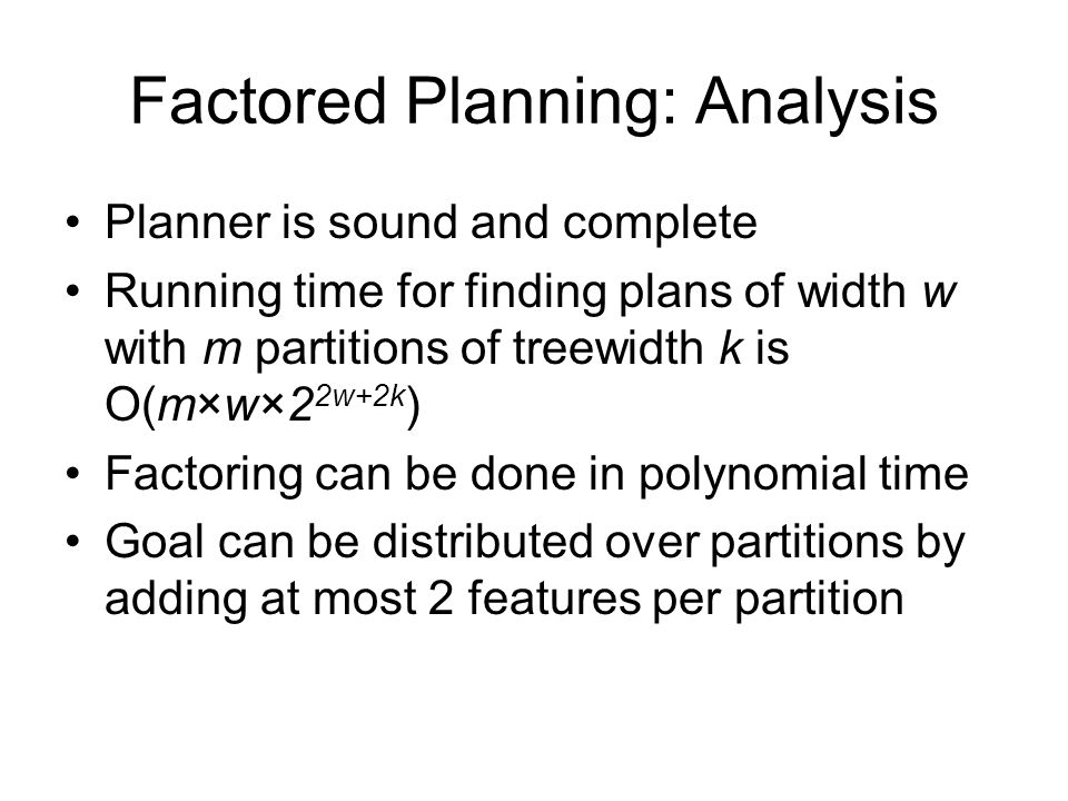 Factored Planning: Analysis Planner is sound and complete Running time for finding plans of width w with m partitions of treewidth k is O(m  w  2 2w