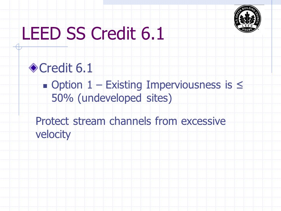 LEED SS Credit 6.1 Credit 6.1 Option 1 – Existing Imperviousness is ≤ 50% (undeveloped sites) Protect stream channels from excessive velocity