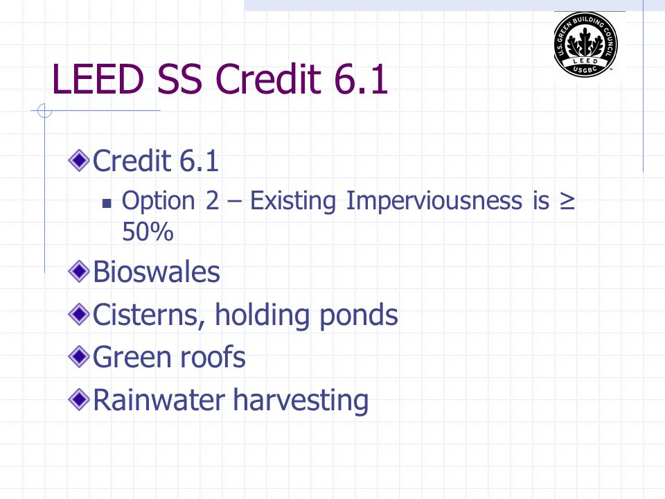 LEED SS Credit 6.1 Credit 6.1 Option 2 – Existing Imperviousness is ≥ 50% Bioswales Cisterns, holding ponds Green roofs Rainwater harvesting