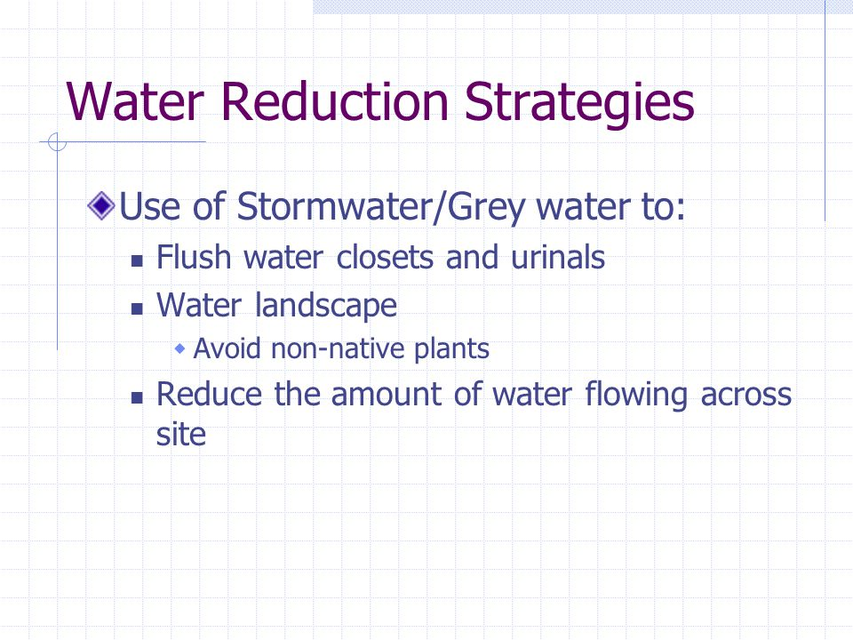 Water Reduction Strategies Use of Stormwater/Grey water to: Flush water closets and urinals Water landscape  Avoid non-native plants Reduce the amount of water flowing across site