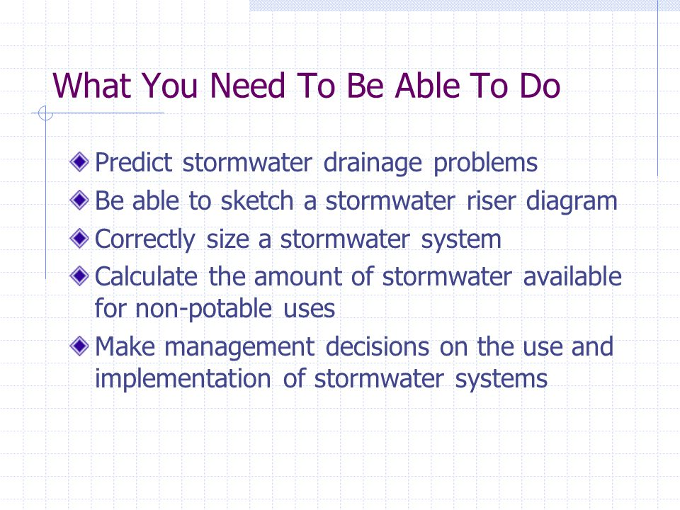 What You Need To Be Able To Do Predict stormwater drainage problems Be able to sketch a stormwater riser diagram Correctly size a stormwater system Calculate the amount of stormwater available for non-potable uses Make management decisions on the use and implementation of stormwater systems
