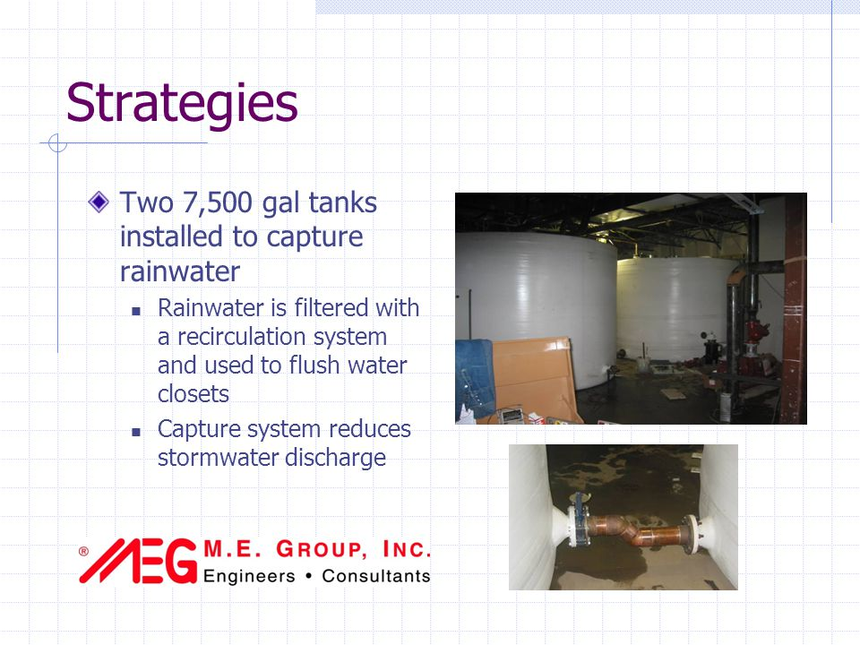 Strategies Two 7,500 gal tanks installed to capture rainwater Rainwater is filtered with a recirculation system and used to flush water closets Capture system reduces stormwater discharge
