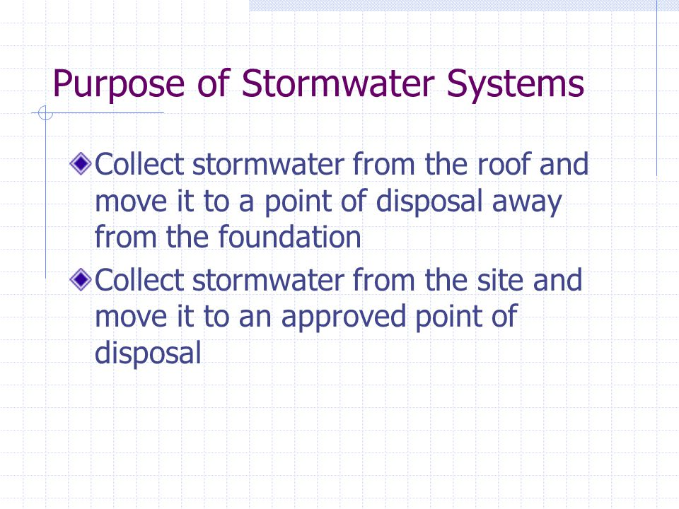 Purpose of Stormwater Systems Collect stormwater from the roof and move it to a point of disposal away from the foundation Collect stormwater from the site and move it to an approved point of disposal