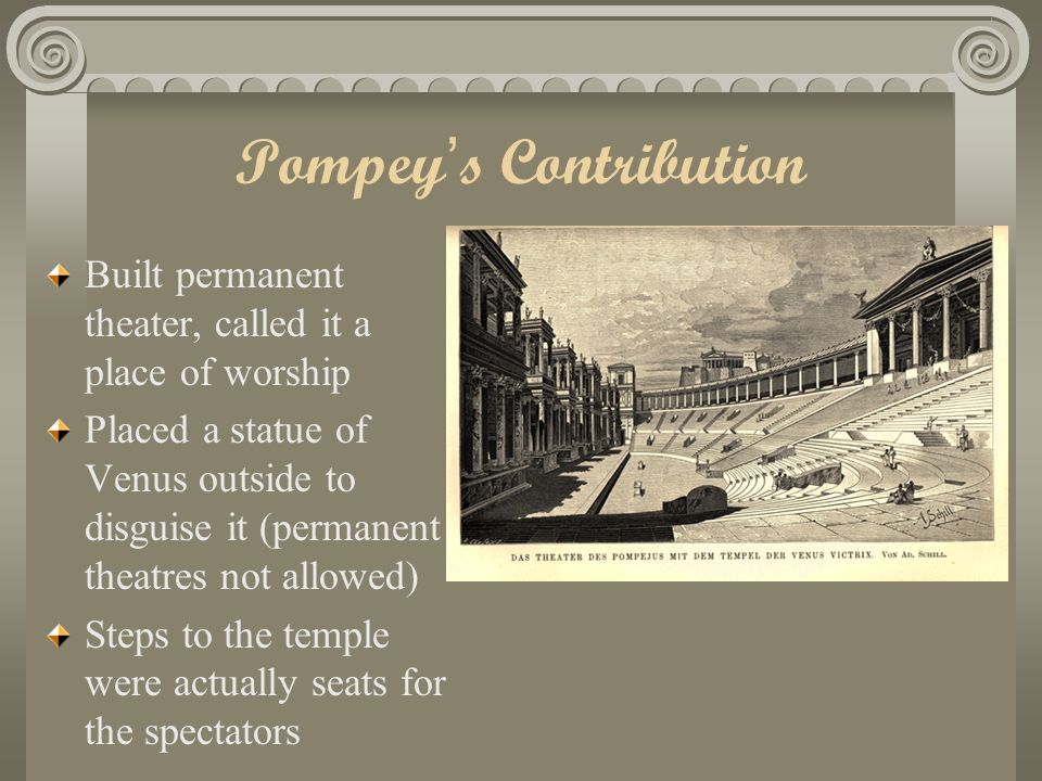 Pompey's Contribution Built permanent theater, called it a place of worship Placed a statue of Venus outside to disguise it (permanent theatres not allowed) Steps to the temple were actually seats for the spectators