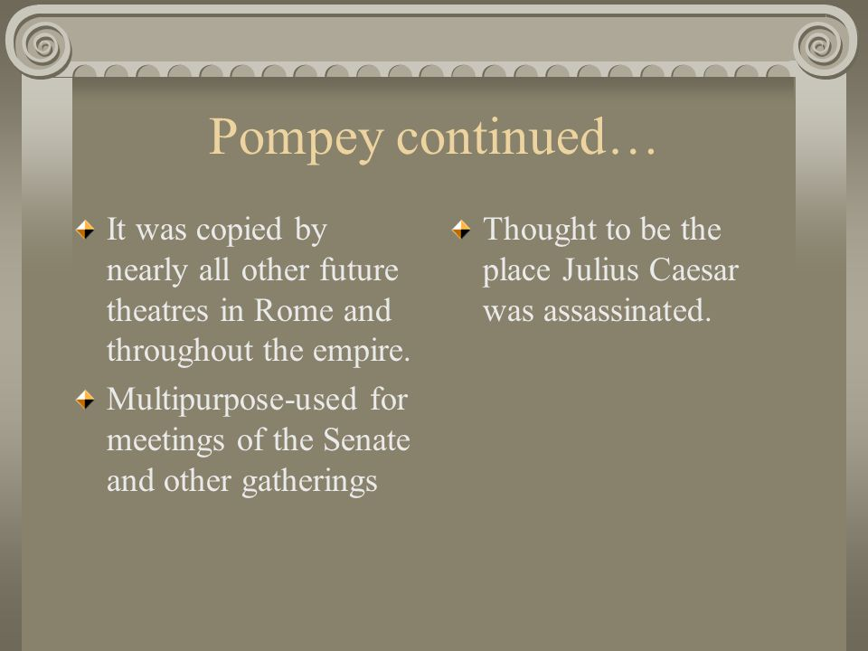 Pompey continued… It was copied by nearly all other future theatres in Rome and throughout the empire.