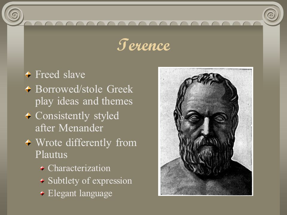 Terence Freed slave Borrowed/stole Greek play ideas and themes Consistently styled after Menander Wrote differently from Plautus Characterization Subtlety of expression Elegant language
