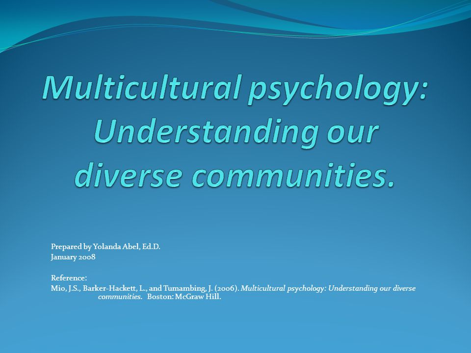 Prepared by Yolanda Abel, Ed.D. January 2008 Reference: Mio, J.S., Barker-Hackett, L., and Tumambing, J. (2006). Multicultural psychology: Understandi