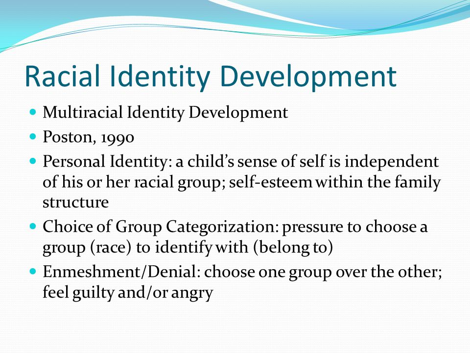 Racial Identity Development Multiracial Identity Development Poston, 1990 Personal Identity: a child's sense of self is independent of his or her raci