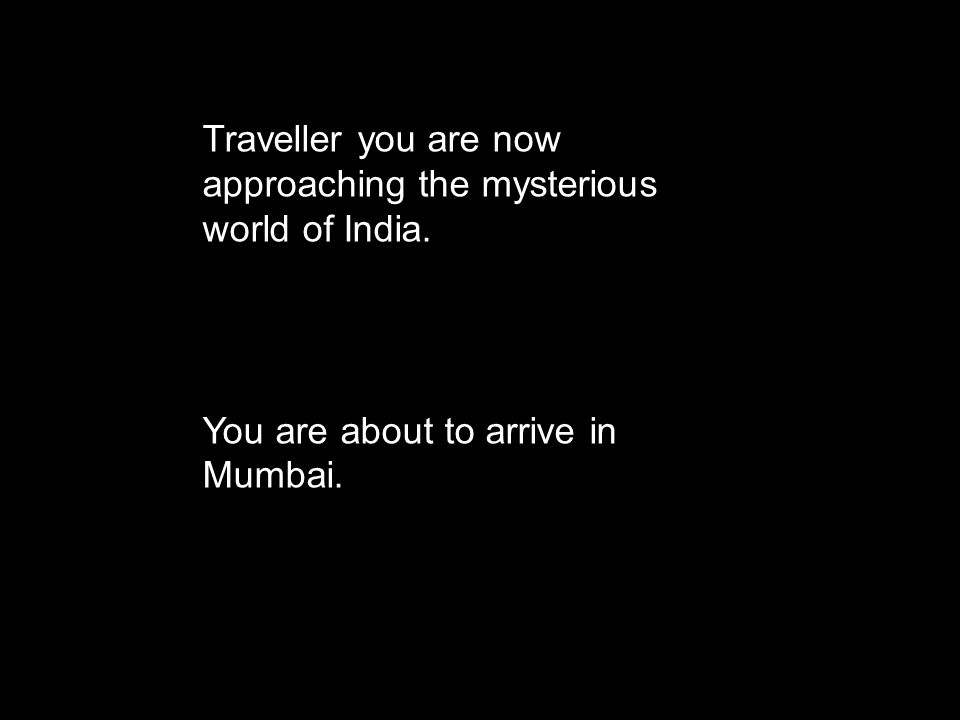Traveller you are now approaching the mysterious world of India. You are about to arrive in Mumbai.