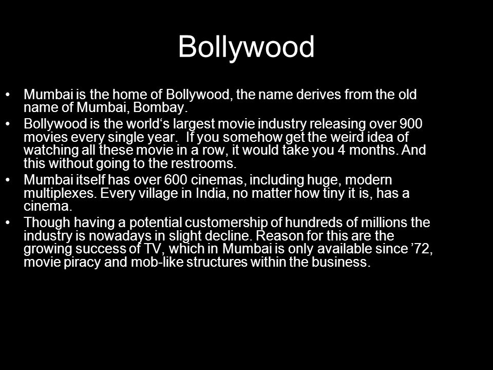 Bollywood Mumbai is the home of Bollywood, the name derives from the old name of Mumbai, Bombay.